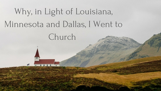 Why, in Light of Louisiana, Minnesota and Dallas, I Went to Church