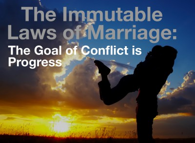 Immutable Law of Marriage: The Goal of Conflict is Progress.