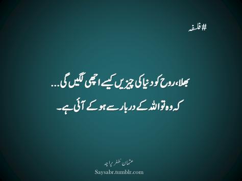 #Falsafa  Bhalla, Rooh ko dunya ki cheezein kesay achhi lagein gi… Keh woh to ALLAH kay darbaar say ho kay aayi hai. (Usman Zafar Paracha – Urdu Quote)