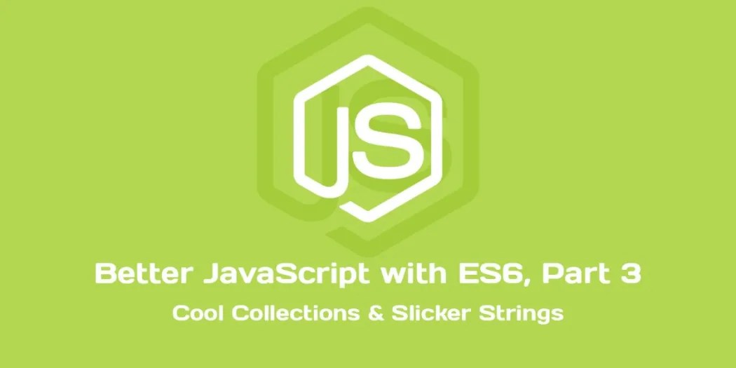 Better JavaScript with ES6, Pt III Cool Collections  Slicker
