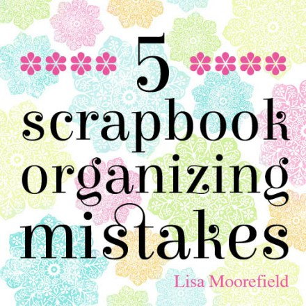 Article - scrapbook organizing mistakes by Lisa Moorefield
