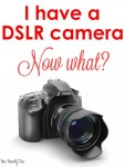 Photography | I Have a DSLR. Now What?