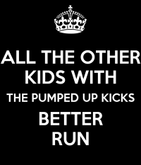 ALL THE OTHER KIDS WITH THE PUMPED UP KICKS BETTER RUN ...