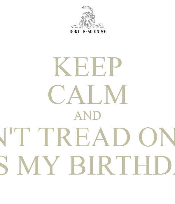 Don T Tread On Me Iphone 6 Wallpaper Keep Calm And Don T Tread On Me It S My Birthday Keep