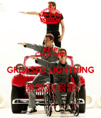 KEEP CALM AND GREASED LIGHTNING GO GO GO GO GO GO GO GO GO ...