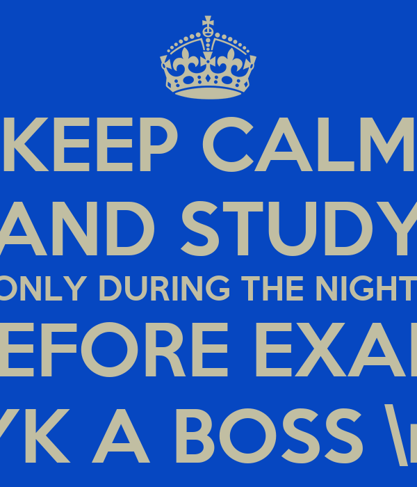 KEEP CALM AND STUDY ONLY DURING THE NIGHT BEFORE EXAM LYK