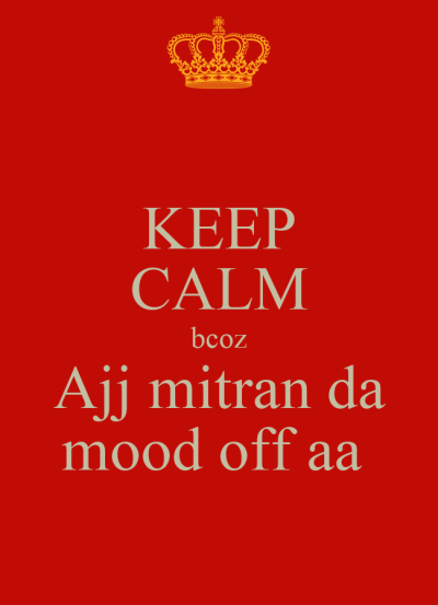 KEEP CALM bcoz Ajj mitran da mood off aa - KEEP CALM AND CARRY ON Image Generator