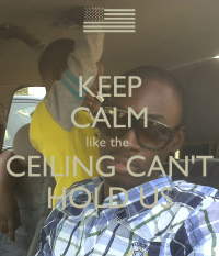 KEEP CALM like the CEILING CAN'T HOLD US Poster | vox ...