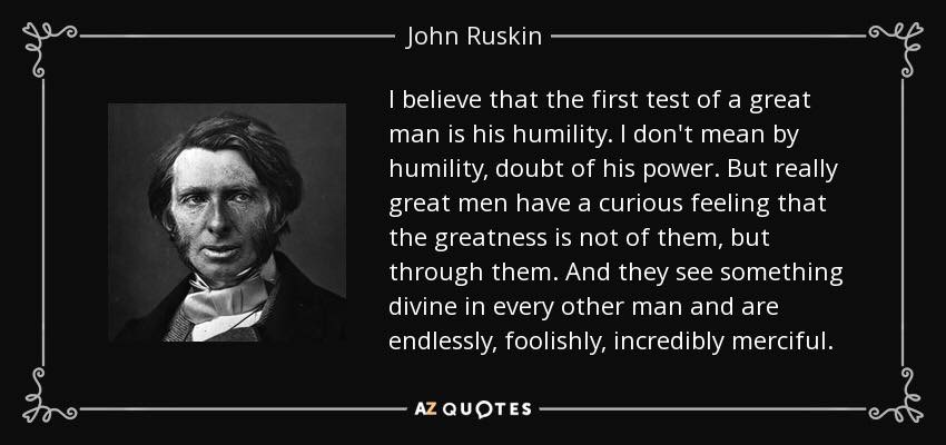I believe that the first test of man is his humility