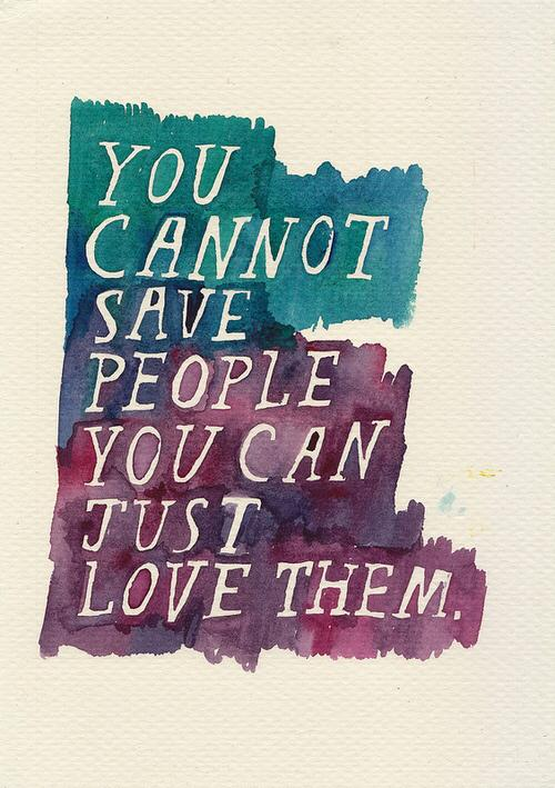 You cannot save people you can just love them