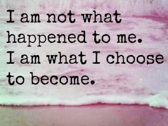 I am not what happened to me I am what I choose to become