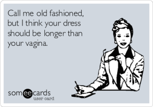 call-me-old-fashioned-but-i-think-your-dress-should-be-longer-than-your-vagina-d1245