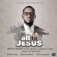 #SelahMusic: Neon Adejo | All To Jesus | Feat. Eric Arubayi x Lauretta Cookey [@Neonadejo]