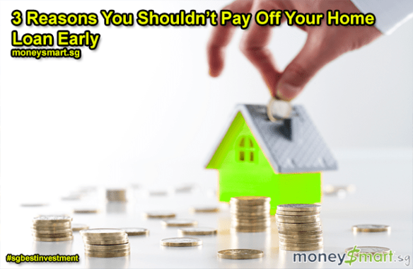 3 Reasons You Shouldn't Pay Off Your Home Loan Early | SG Best Investment