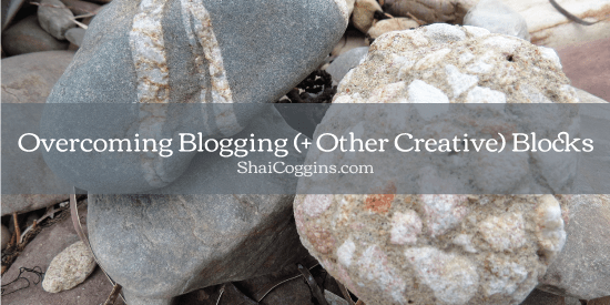 Overcoming Blogging and Other Creative Blocks