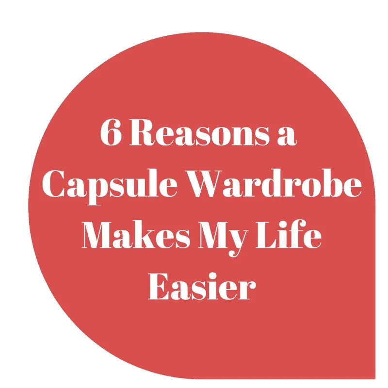 6 Reasons A Capsule Wardrobe Makes My Life Easier