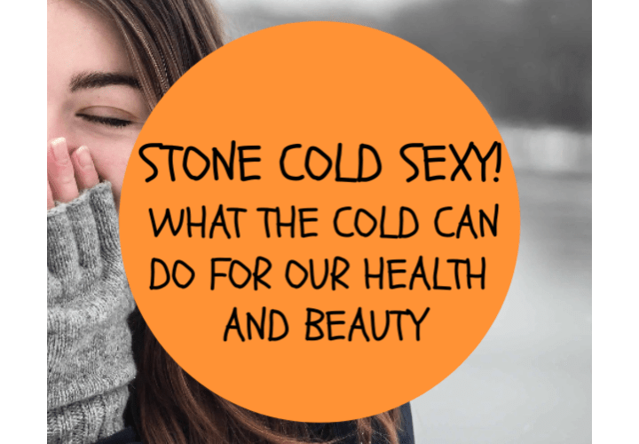 Stone Cold Sexy! What The Cold Can Do For Our Health And Beauty