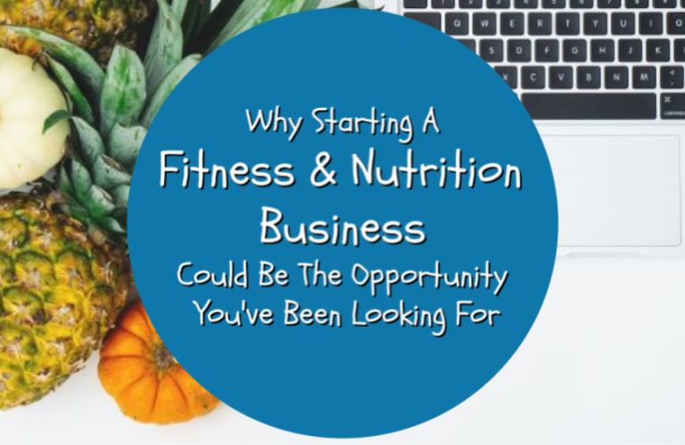 Why Starting A Fitness and Nutrition Business Could Be The Opportunity You've Been Looking For