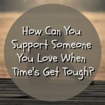 How Can You Support Someone You Love When Time's Get Tough?