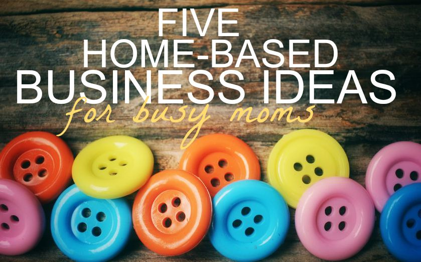 5 Home-Based Business Ideas for Busy Moms - Single Moms Income - business ideas from home