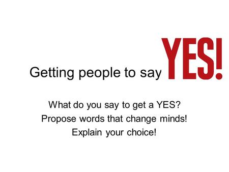 Getting people to say What do you say to get a YES? Propose words
