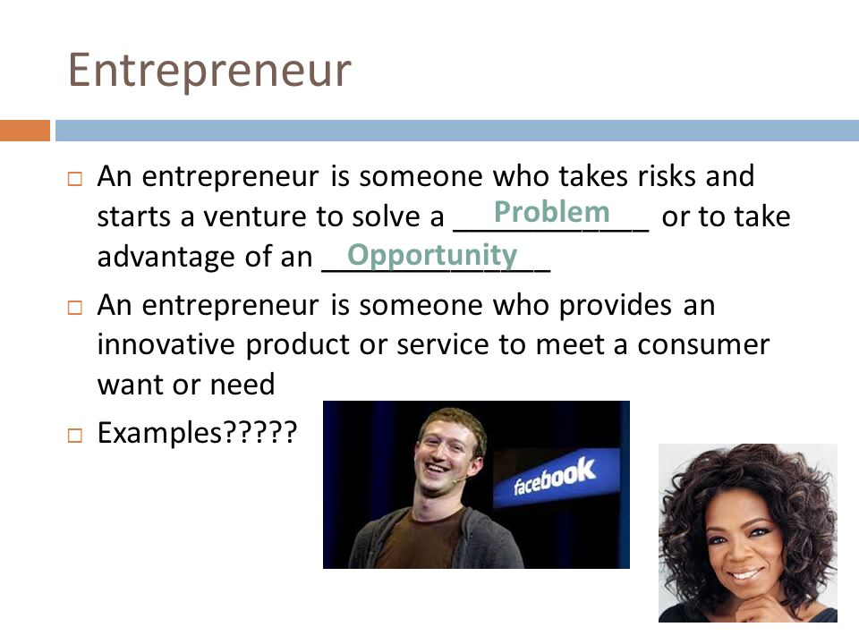 Entrepreneur An entrepreneur is someone who takes risks and starts a - entrepreneur examples
