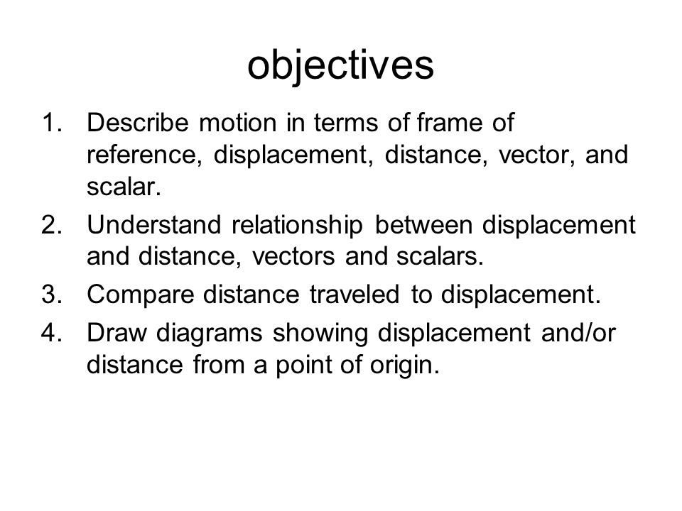 Objectives Describe motion in terms of frame of reference, displacement,  distance, vector, and scalar Understand relationship between displacement  and - point of reference