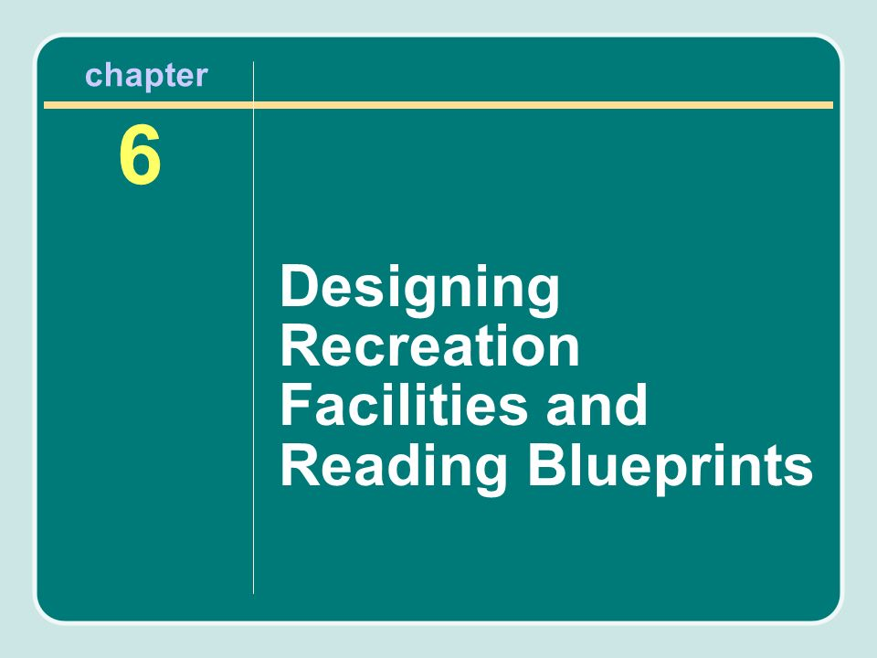 Chapter 6 Designing Recreation Facilities and Reading Blueprints