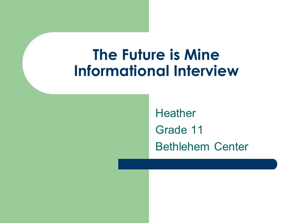The Future is Mine Informational Interview - ppt video online download