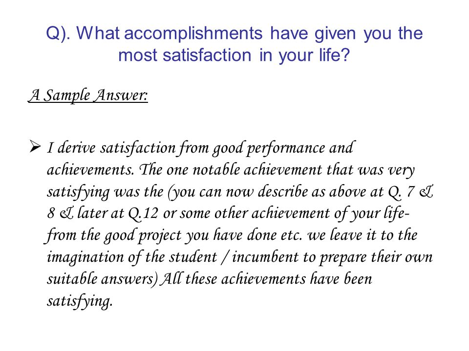 Q) What accomplishments have given you the most satisfaction in your life?  A Sample Answer I derive satisfaction from good performance and  achievements