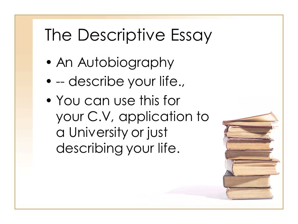 The Descriptive Essay An Autobiography -- describe your life, - ppt