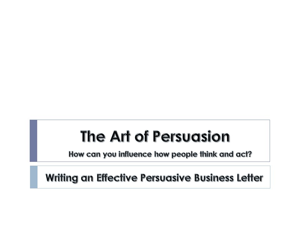The Art of Persuasion Writing an Effective Persuasive Business - writing business letters