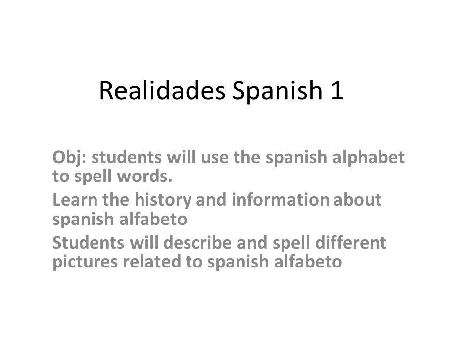 Realidades Spanish 1 Obj students will use the spanish alphabet to - alphabet in spanish