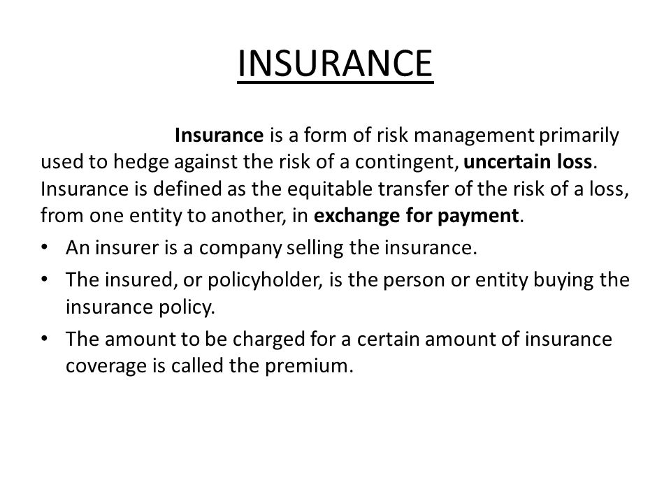 INSURANCE Insurance is a form of risk management primarily used to