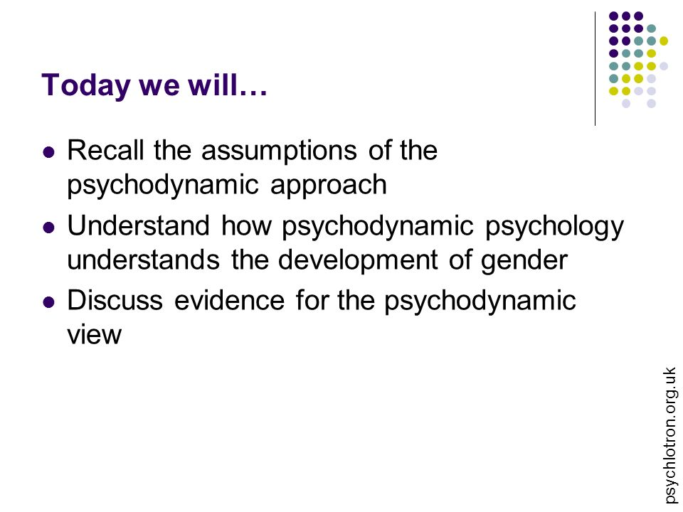 Today we will\u2026 Recall the assumptions of the psychodynamic approach