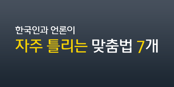 한국인과 언론이 자주 틀리는 맞춤법 7개