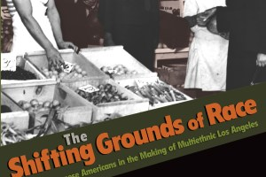 The Shifting Grounds of Race: Black and Japanese Americans in the Making of Multiethnic Los Angeles by Scott Kurashige