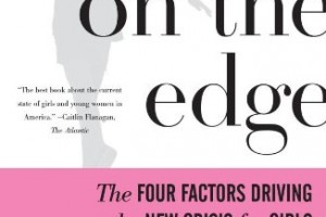 Girls on the Edge: The Four Factors Driving the New Crisis for Girls – Sexual Identity, the Cyberbubble, Obsessions, Environmental Toxins by Leonard Sax