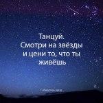Танцуй. Смотри на звезды и цени то, что ты живешь