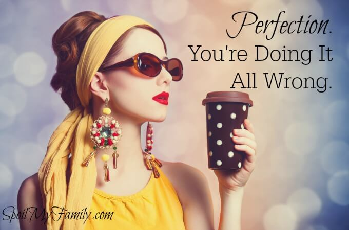 Perfection: How many ways are you getting it all wrong?? www.spoilmyfamily.com