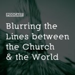 Blurring Lines between the Church and the World