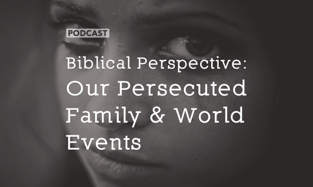 Biblical Perspective: Our Persecuted Family and World Events
