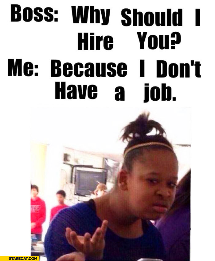 Boss why should I hire you? Me because I don\u0027t have a job