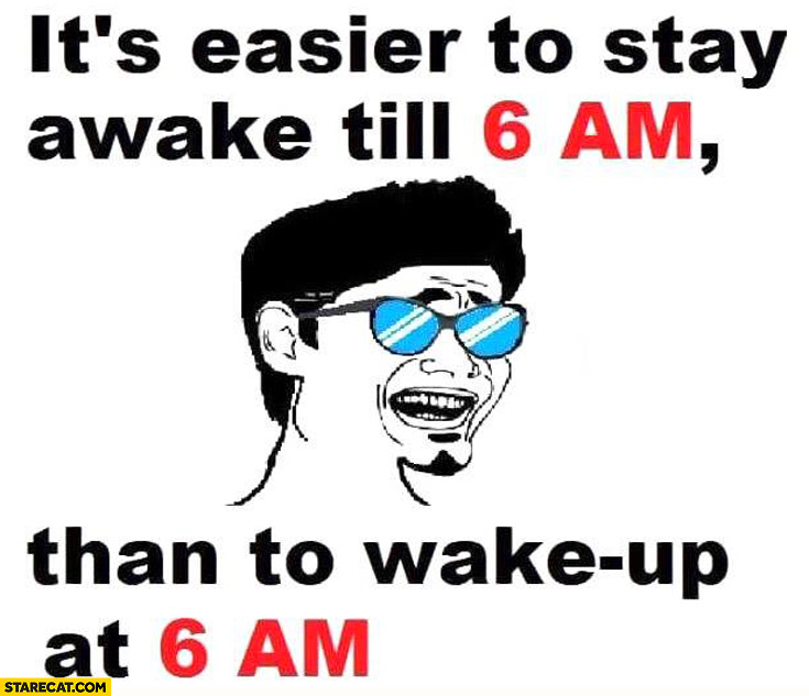 It\u0027s easier to stay awake till 6 AM than to wake up at 6 AM