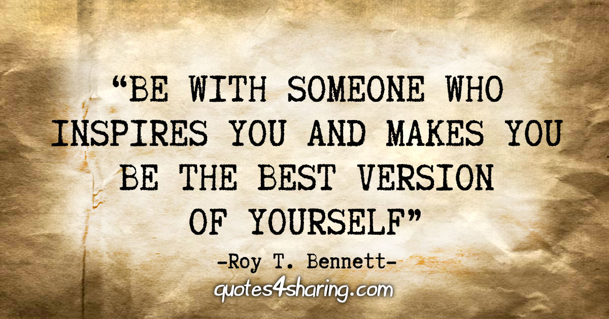 Be with someone who inspires you and makes you be the best version