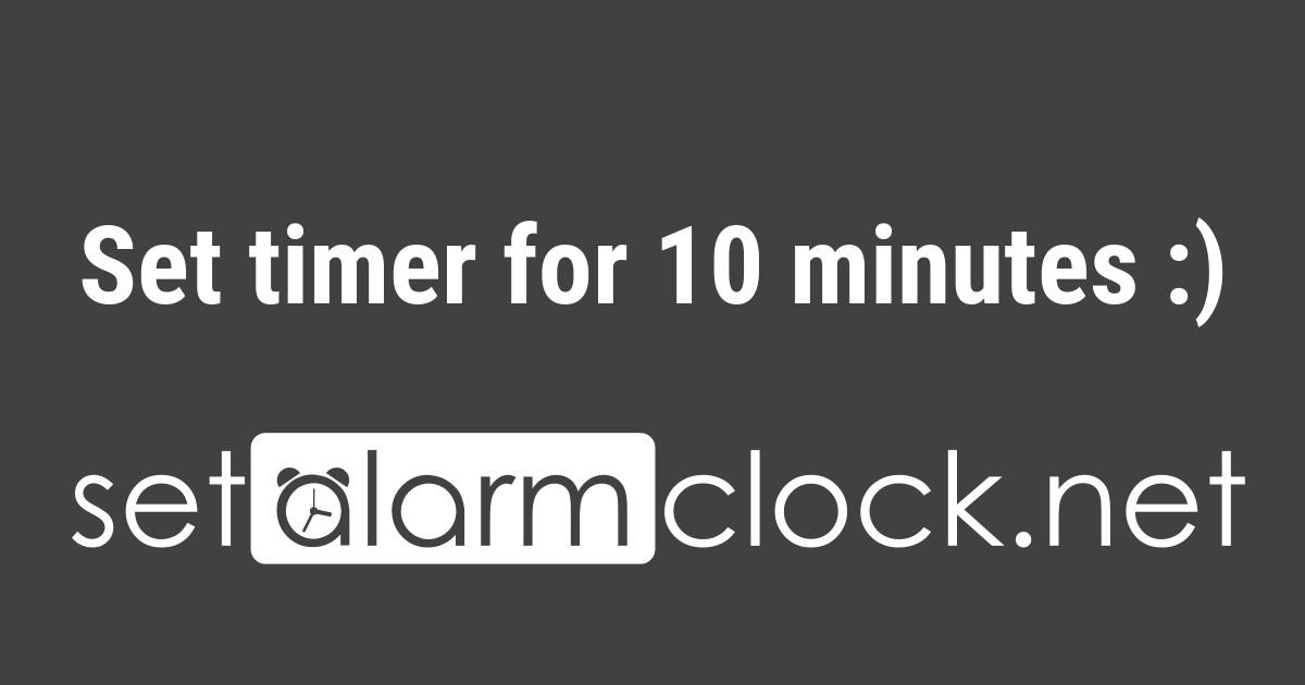 Set timer for 10 minutes 👍