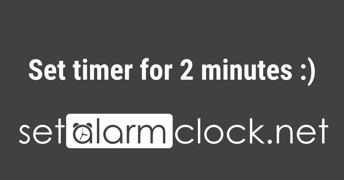 Set timer for 2 minutes 👍