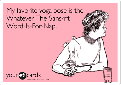 someecards.com - My favorite yoga pose is the Whatever-The-Sanskrit- Word-Is-For-Nap.