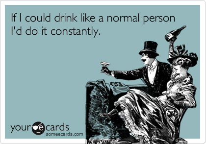 someecards.com - If I could drink like a normal person I'd do it constantly.