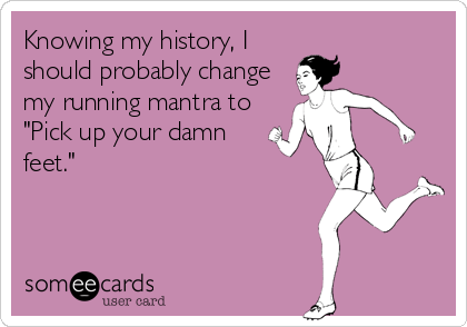 someecards.com - Knowing my history, I should probably change my running mantra to